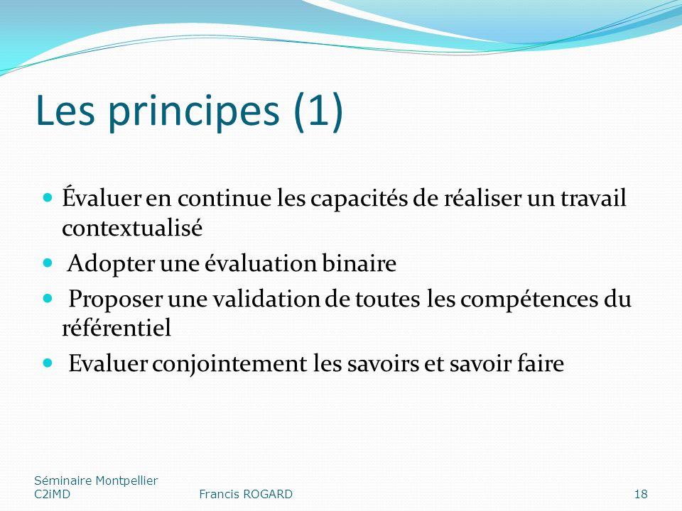 Les principes (1) Évaluer en continue les capacités de réaliser un travail contextualisé Adopter une évaluation binaire Proposer une validation de toutes les compétences du référentiel Evaluer conjointement les savoirs et savoir faire Séminaire Montpellier C2iMDFrancis ROGARD18