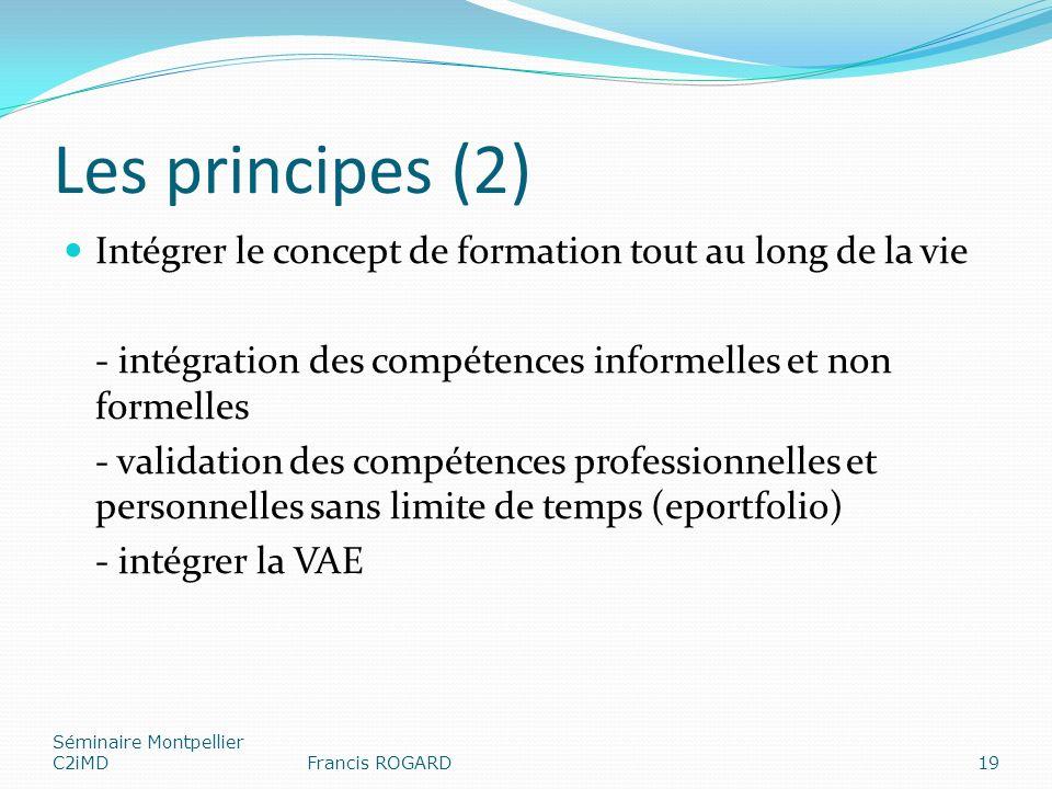 Les principes (2) Intégrer le concept de formation tout au long de la vie - intégration des compétences informelles et non formelles - validation des compétences professionnelles et personnelles sans limite de temps (eportfolio) - intégrer la VAE Séminaire Montpellier C2iMDFrancis ROGARD19