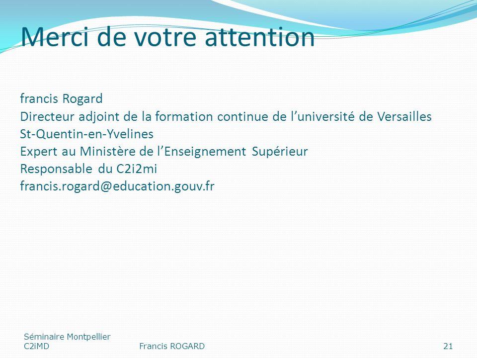Merci de votre attention francis Rogard Directeur adjoint de la formation continue de luniversité de Versailles St-Quentin-en-Yvelines Expert au Ministère de lEnseignement Supérieur Responsable du C2i2mi francis.rogard@education.gouv.fr Séminaire Montpellier C2iMDFrancis ROGARD21