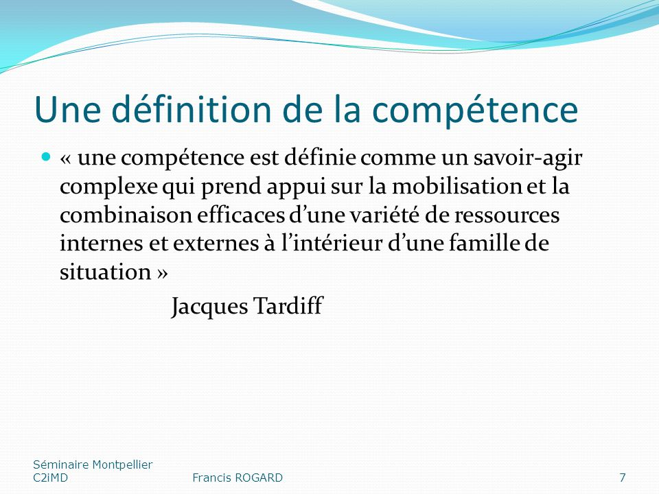 Une définition de la compétence « une compétence est définie comme un savoir-agir complexe qui prend appui sur la mobilisation et la combinaison efficaces dune variété de ressources internes et externes à lintérieur dune famille de situation » Jacques Tardiff Séminaire Montpellier C2iMDFrancis ROGARD7