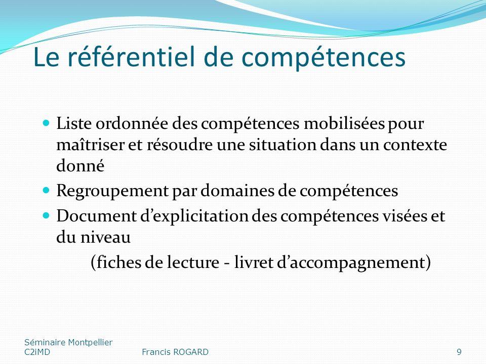 Le référentiel de compétences Liste ordonnée des compétences mobilisées pour maîtriser et résoudre une situation dans un contexte donné Regroupement par domaines de compétences Document dexplicitation des compétences visées et du niveau (fiches de lecture - livret daccompagnement) Séminaire Montpellier C2iMDFrancis ROGARD9