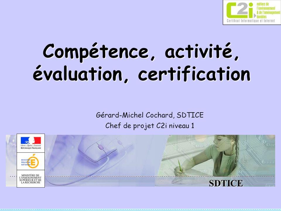 SDTICE Compétence, activité, évaluation, certification Gérard-Michel Cochard, SDTICE Chef de projet C2i niveau 1
