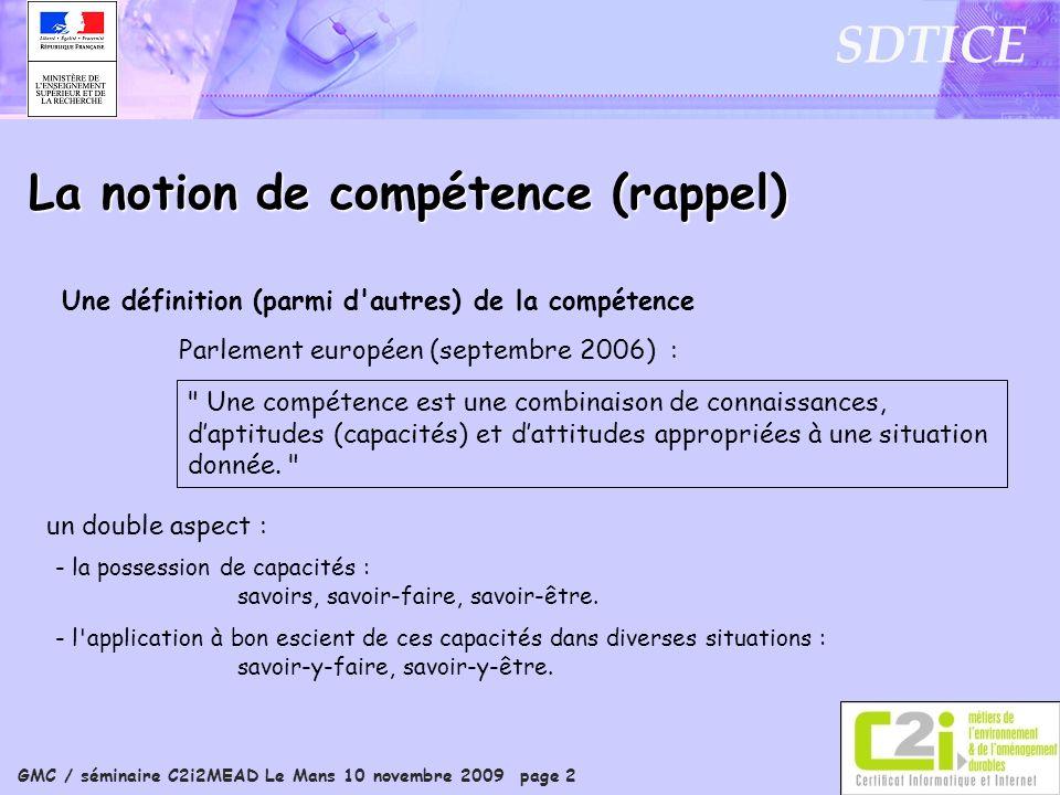GMC / séminaire C2i2MEAD Le Mans 10 novembre 2009 page 2 SDTICE La notion de compétence (rappel) Parlement européen (septembre 2006) : Une définition (parmi d autres) de la compétence - la possession de capacités : savoirs, savoir-faire, savoir-être.