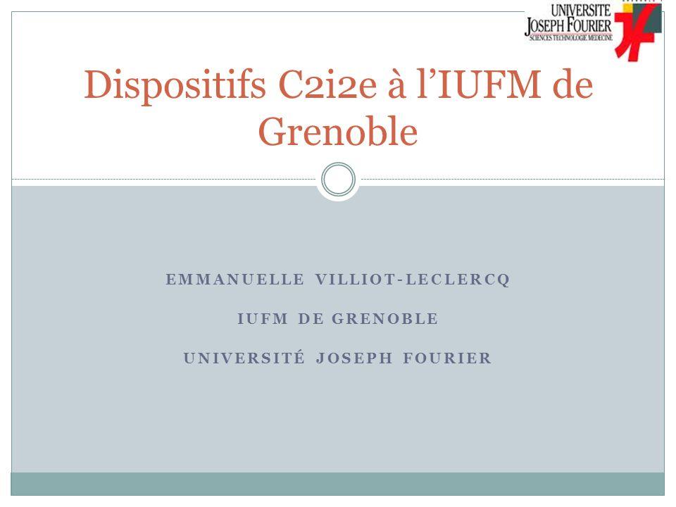 EMMANUELLE VILLIOT-LECLERCQ IUFM DE GRENOBLE UNIVERSITÉ JOSEPH FOURIER Dispositifs C2i2e à lIUFM de Grenoble