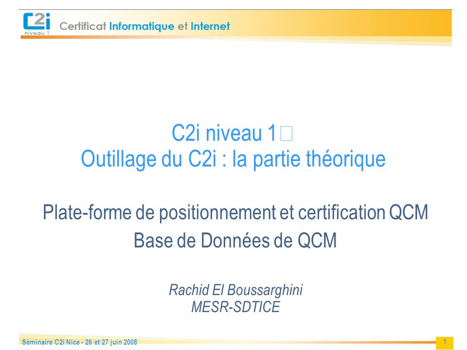 1 Séminaire C2i Nice - 26 et 27 juin 2008 C2i niveau 1 Outillage du C2i : la partie théorique Plate-forme de positionnement et certification QCM Base de Données de QCM Rachid El Boussarghini MESR-SDTICE