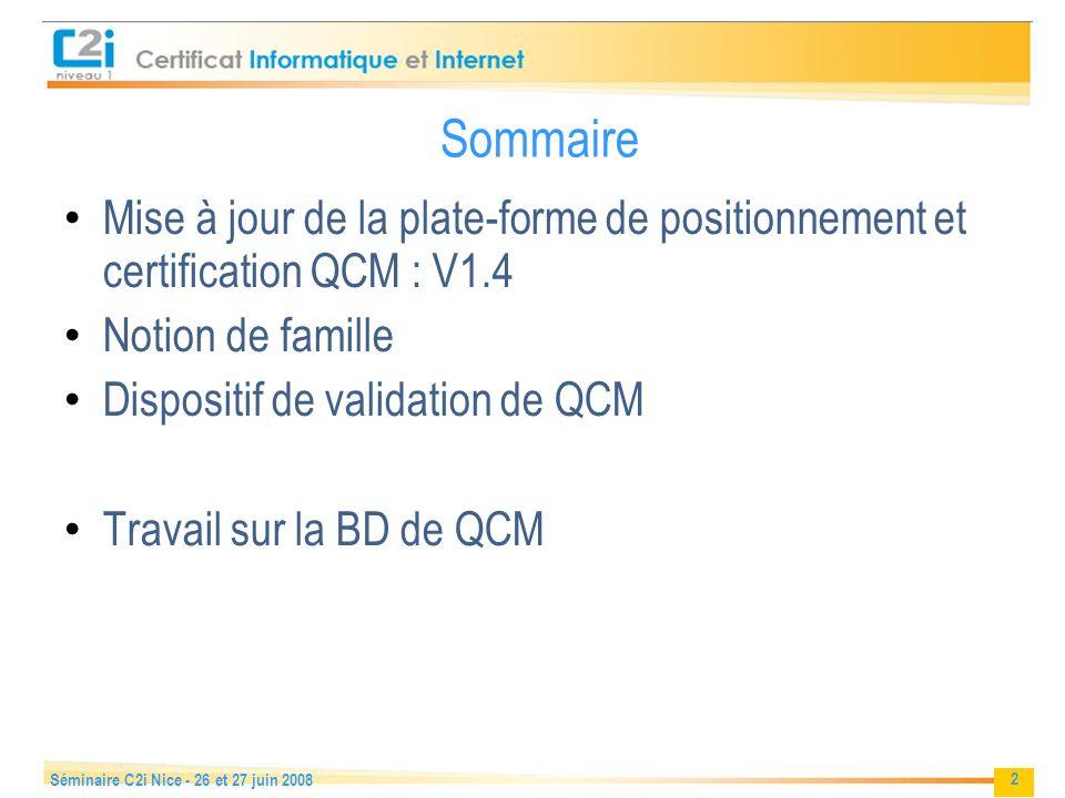 2 Séminaire C2i Nice - 26 et 27 juin 2008 Sommaire Mise à jour de la plate-forme de positionnement et certification QCM : V1.4 Notion de famille Dispositif de validation de QCM Travail sur la BD de QCM