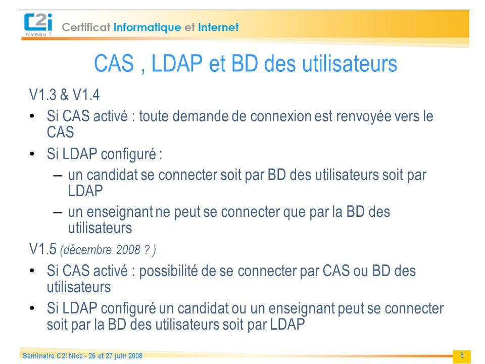 5 Séminaire C2i Nice - 26 et 27 juin 2008 CAS, LDAP et BD des utilisateurs V1.3 & V1.4 Si CAS activé : toute demande de connexion est renvoyée vers le CAS Si LDAP configuré : – un candidat se connecter soit par BD des utilisateurs soit par LDAP – un enseignant ne peut se connecter que par la BD des utilisateurs V1.5 (décembre 2008 .