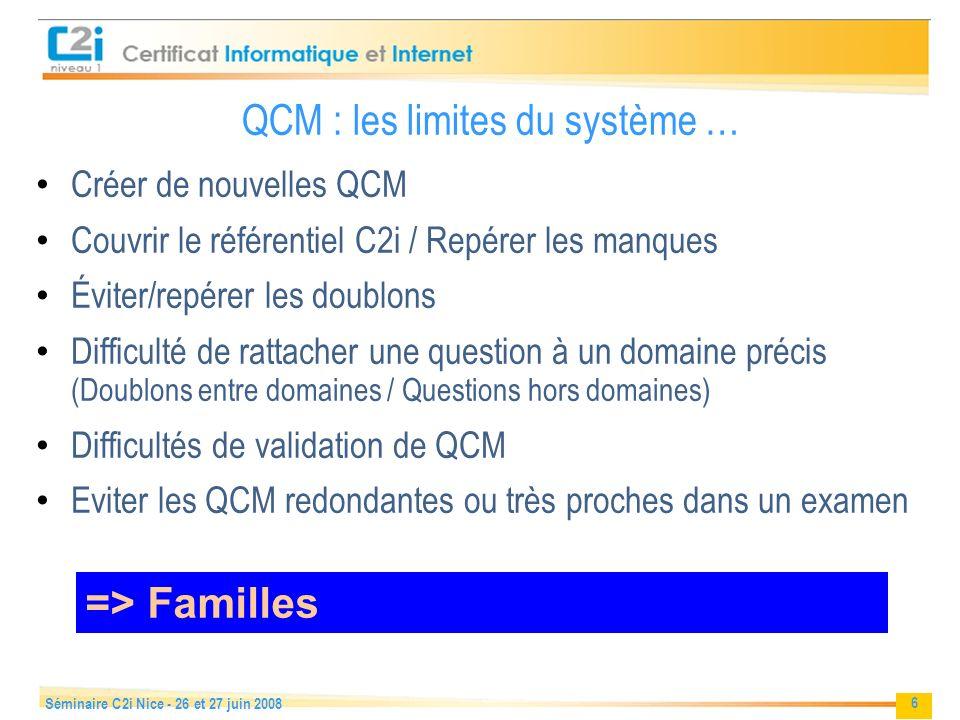 6 Séminaire C2i Nice - 26 et 27 juin 2008 QCM : les limites du système … Créer de nouvelles QCM Couvrir le référentiel C2i / Repérer les manques Éviter/repérer les doublons Difficulté de rattacher une question à un domaine précis (Doublons entre domaines / Questions hors domaines) Difficultés de validation de QCM Eviter les QCM redondantes ou très proches dans un examen => Familles