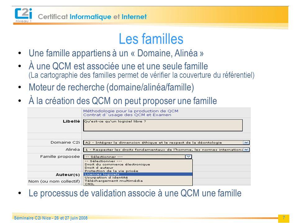 7 Séminaire C2i Nice - 26 et 27 juin 2008 Les familles Une famille appartiens à un « Domaine, Alinéa » À une QCM est associée une et une seule famille (La cartographie des familles permet de vérifier la couverture du référentiel) Moteur de recherche (domaine/alinéa/famille) À la création des QCM on peut proposer une famille Le processus de validation associe à une QCM une famille