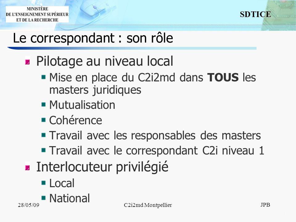 11 SDTICE JPB 28/05/09C2i2md Montpellier Le correspondant : son rôle Pilotage au niveau local Mise en place du C2i2md dans TOUS les masters juridiques Mutualisation Cohérence Travail avec les responsables des masters Travail avec le correspondant C2i niveau 1 Interlocuteur privilégié Local National
