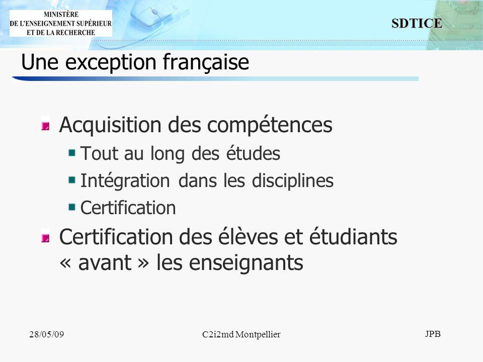 4 SDTICE JPB 28/05/09C2i2md Montpellier Une exception française Acquisition des compétences Tout au long des études Intégration dans les disciplines Certification Certification des élèves et étudiants « avant » les enseignants