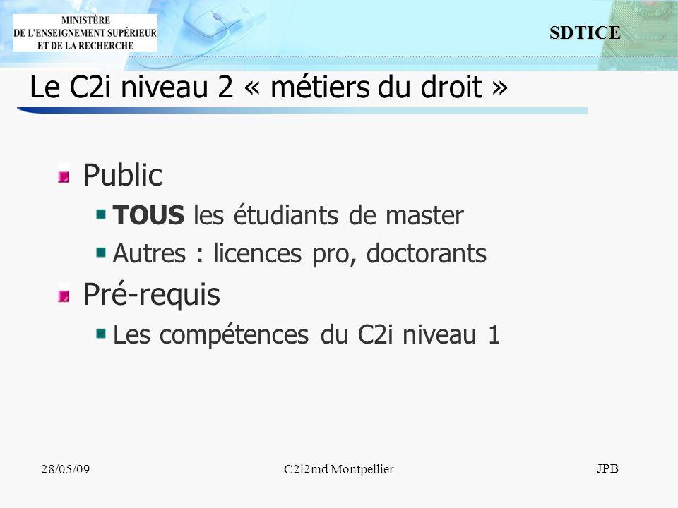 9 SDTICE JPB 28/05/09C2i2md Montpellier Le C2i niveau 2 « métiers du droit » Public TOUS les étudiants de master Autres : licences pro, doctorants Pré-requis Les compétences du C2i niveau 1