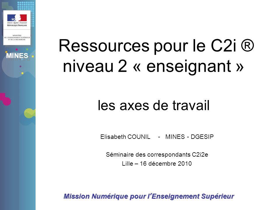 MINES Mission Numérique pour lEnseignement Supérieur Ressources pour le C2i ® niveau 2 « enseignant » les axes de travail Elisabeth COUNIL - MINES - D