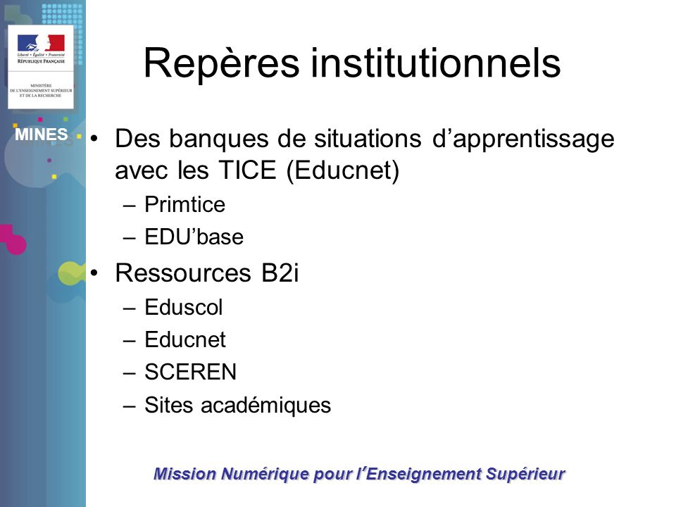 MINES Mission Numérique pour lEnseignement Supérieur Repères institutionnels Des banques de situations dapprentissage avec les TICE (Educnet) –Primtic