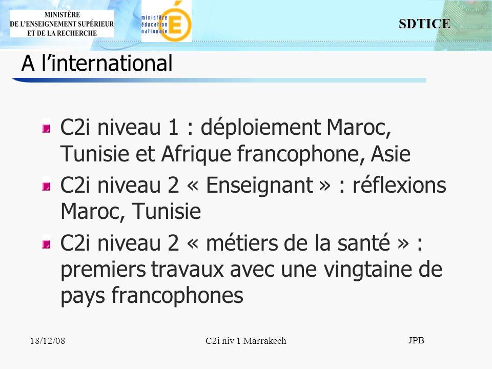 SDTICE JPB 18/12/08C2i niv 1 Marrakech A linternational C2i niveau 1 : déploiement Maroc, Tunisie et Afrique francophone, Asie C2i niveau 2 « Enseignant » : réflexions Maroc, Tunisie C2i niveau 2 « métiers de la santé » : premiers travaux avec une vingtaine de pays francophones