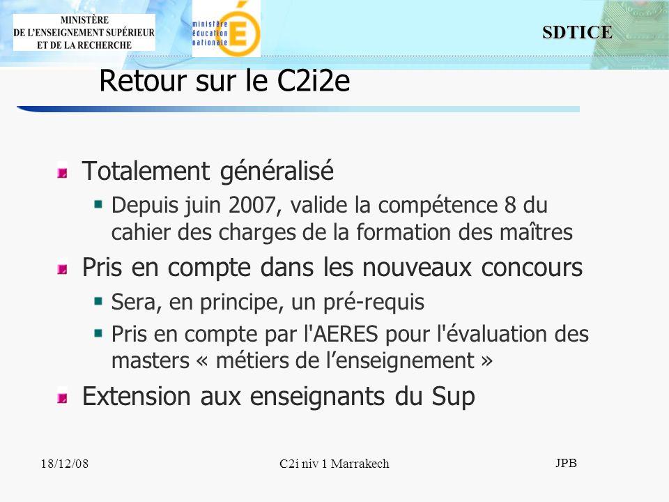 SDTICE JPB 18/12/08C2i niv 1 Marrakech Retour sur le C2i2e Totalement généralisé Depuis juin 2007, valide la compétence 8 du cahier des charges de la formation des maîtres Pris en compte dans les nouveaux concours Sera, en principe, un pré-requis Pris en compte par l AERES pour l évaluation des masters « métiers de lenseignement » Extension aux enseignants du Sup