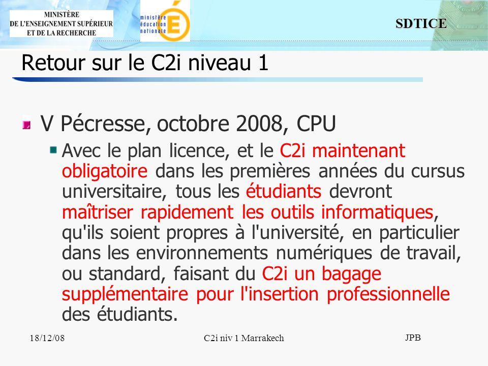 SDTICE JPB 18/12/08C2i niv 1 Marrakech Retour sur le C2i niveau 1 V Pécresse, octobre 2008, CPU Avec le plan licence, et le C2i maintenant obligatoire dans les premières années du cursus universitaire, tous les étudiants devront maîtriser rapidement les outils informatiques, qu ils soient propres à l université, en particulier dans les environnements numériques de travail, ou standard, faisant du C2i un bagage supplémentaire pour l insertion professionnelle des étudiants.