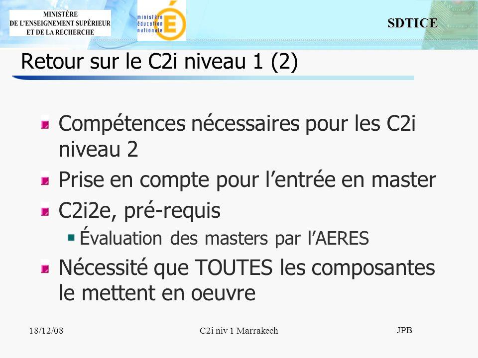 SDTICE JPB 18/12/08C2i niv 1 Marrakech Retour sur le C2i niveau 1 (2) Compétences nécessaires pour les C2i niveau 2 Prise en compte pour lentrée en master C2i2e, pré-requis Évaluation des masters par lAERES Nécessité que TOUTES les composantes le mettent en oeuvre