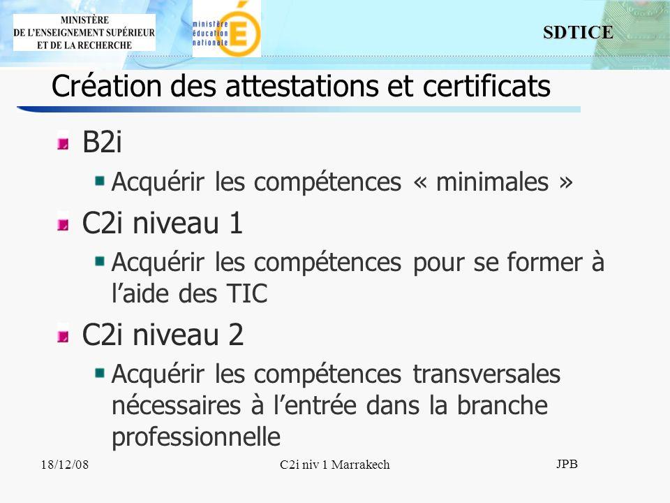 SDTICE JPB 18/12/08C2i niv 1 Marrakech Création des attestations et certificats B2i Acquérir les compétences « minimales » C2i niveau 1 Acquérir les compétences pour se former à laide des TIC C2i niveau 2 Acquérir les compétences transversales nécessaires à lentrée dans la branche professionnelle