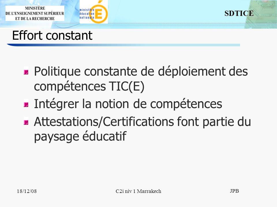 SDTICE JPB 18/12/08C2i niv 1 Marrakech Effort constant Politique constante de déploiement des compétences TIC(E) Intégrer la notion de compétences Attestations/Certifications font partie du paysage éducatif