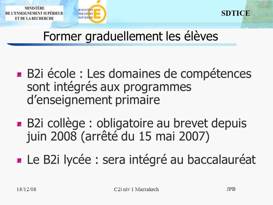 SDTICE JPB 18/12/08C2i niv 1 Marrakech B2i école : Les domaines de compétences sont intégrés aux programmes denseignement primaire B2i collège : obligatoire au brevet depuis juin 2008 (arrêté du 15 mai 2007) Le B2i lycée : sera intégré au baccalauréat Former graduellement les élèves