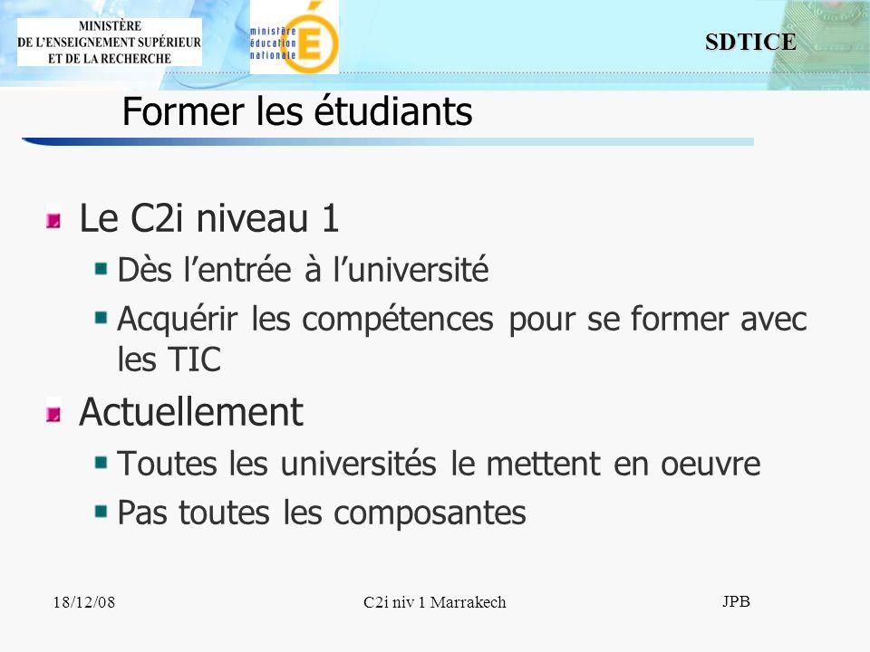 SDTICE JPB 18/12/08C2i niv 1 Marrakech Former les étudiants Le C2i niveau 1 Dès lentrée à luniversité Acquérir les compétences pour se former avec les TIC Actuellement Toutes les universités le mettent en oeuvre Pas toutes les composantes