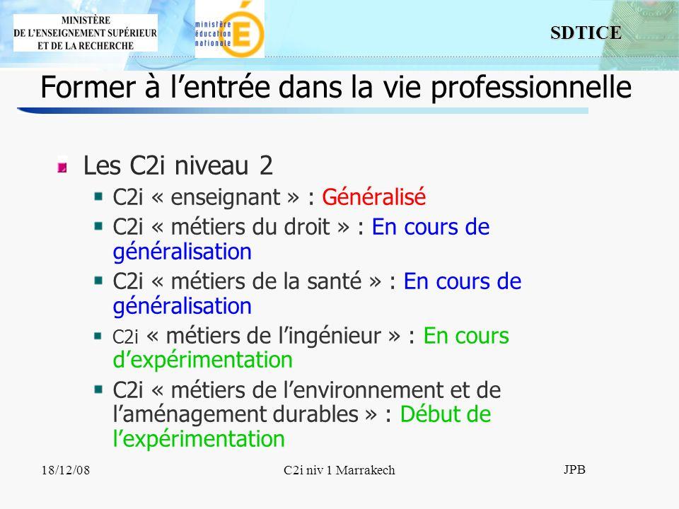 SDTICE JPB 18/12/08C2i niv 1 Marrakech Former à lentrée dans la vie professionnelle Les C2i niveau 2 C2i « enseignant » : Généralisé C2i « métiers du droit » : En cours de généralisation C2i « métiers de la santé » : En cours de généralisation C2i « métiers de lingénieur » : En cours dexpérimentation C2i « métiers de lenvironnement et de laménagement durables » : Début de lexpérimentation