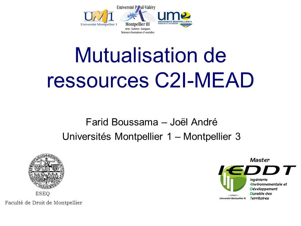 ESEQ Faculté de Droit de Montpellier Mutualisation de ressources C2I-MEAD Farid Boussama – Joël André Universités Montpellier 1 – Montpellier 3
