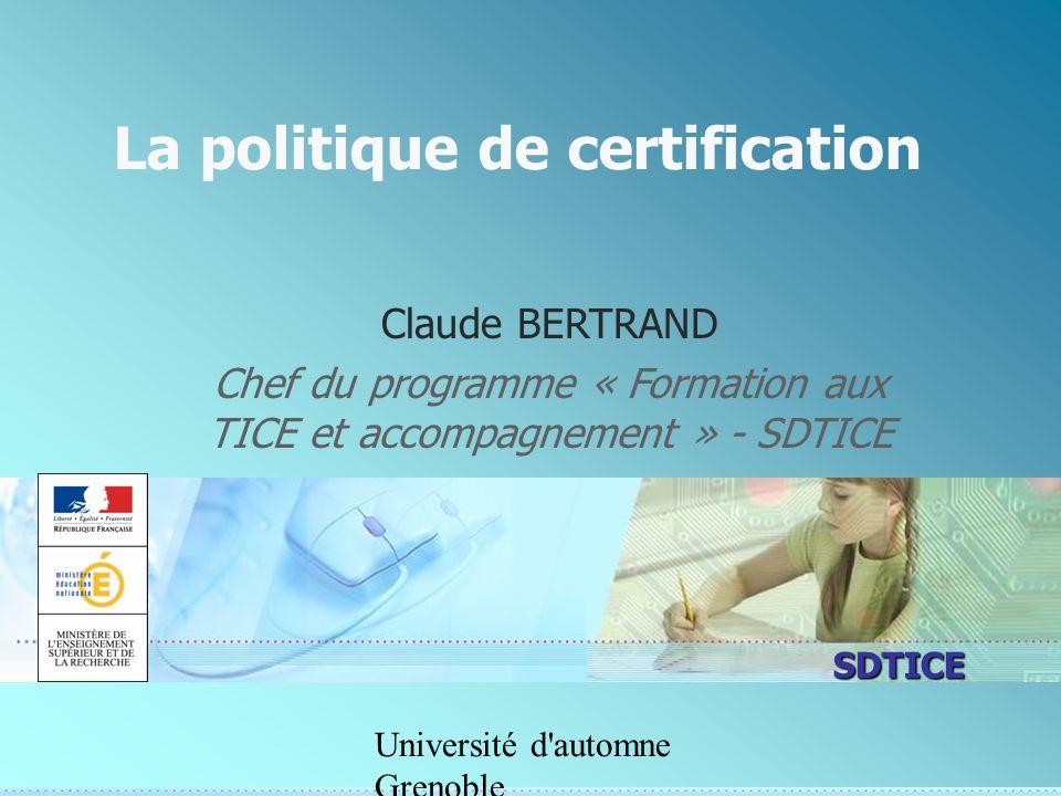 SDTICE Université d'automne Grenoble La politique de certification Claude BERTRAND Chef du programme « Formation aux TICE et accompagnement » - SDTICE