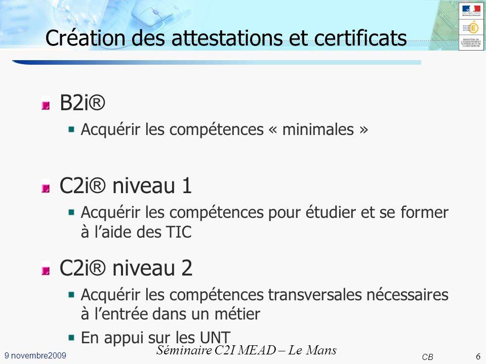 6 CB 9 novembre2009 Séminaire C2I MEAD – Le Mans Création des attestations et certificats B2i ® Acquérir les compétences « minimales » C2i ® niveau 1