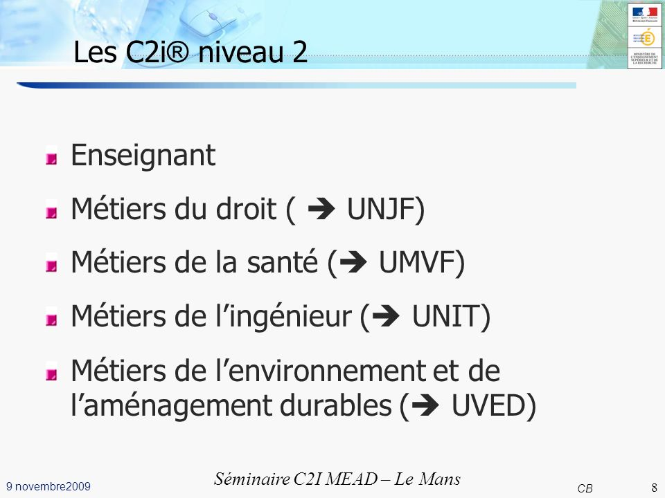 8 CB 9 novembre2009 Séminaire C2I MEAD – Le Mans Les C2i ® niveau 2 Enseignant Métiers du droit ( UNJF) Métiers de la santé ( UMVF) Métiers de lingénieur ( UNIT) Métiers de lenvironnement et de laménagement durables ( UVED) 8
