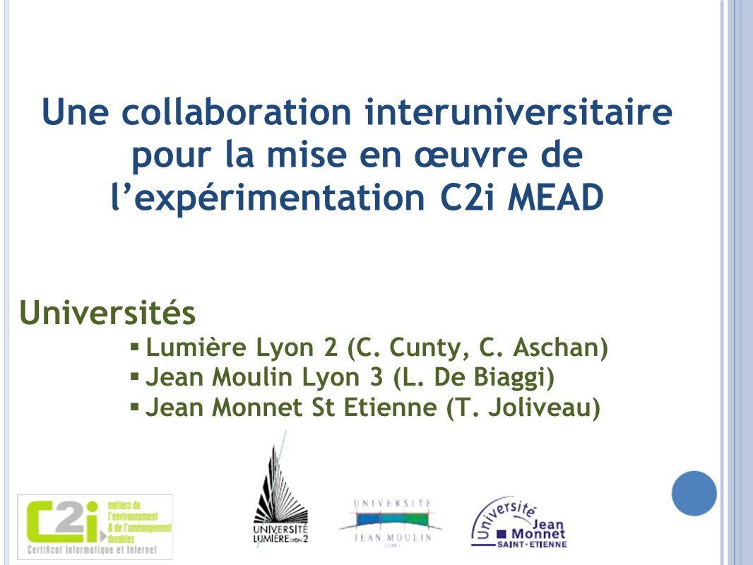 Une collaboration interuniversitaire pour la mise en œuvre de lexpérimentation C2i MEAD Universités Lumière Lyon 2 (C. Cunty, C. Aschan) Jean Moulin L