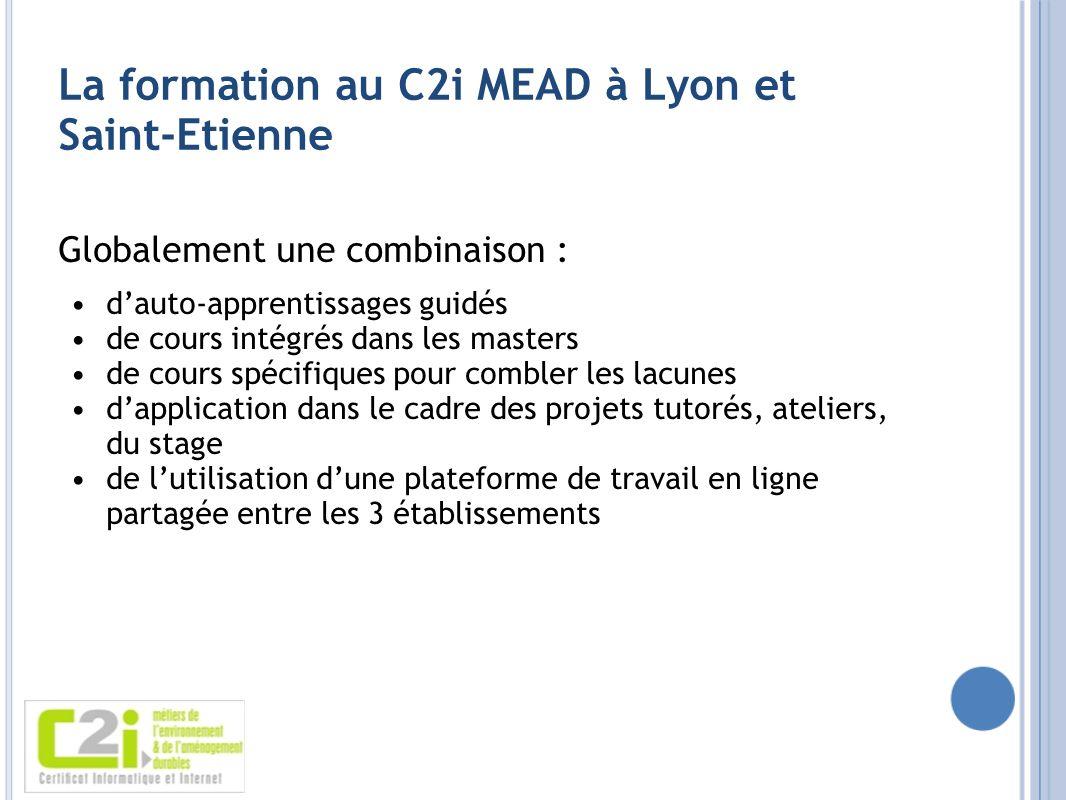 La formation au C2i MEAD à Lyon et Saint-Etienne Globalement une combinaison : dauto-apprentissages guidés de cours intégrés dans les masters de cours