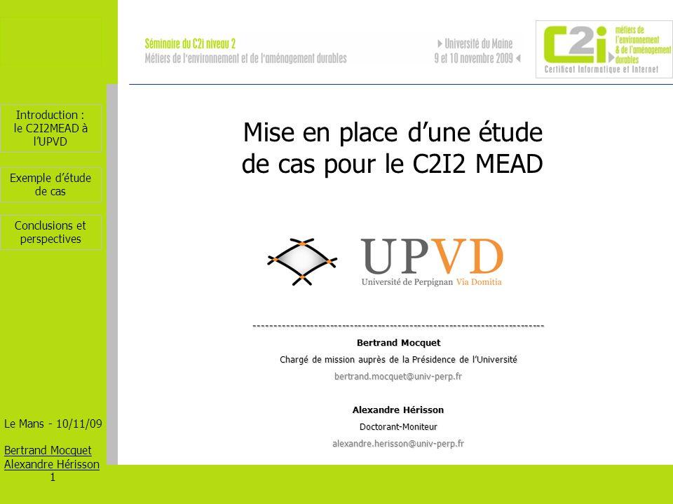 Introduction : le C2I2MEAD à lUPVD Le Mans - 10/11/09 Bertrand Mocquet Alexandre Hérisson 2 Exemple détude de cas Conclusions et perspectives Les formations concernées en 2009 Masters du domaine Sciences Biologie, Chimie, Environnement, Energie Solaire, Géosciences et Environnements Marins.