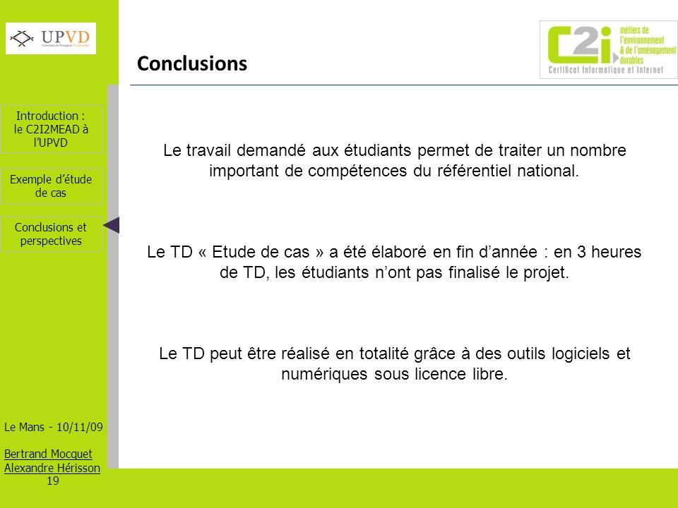 Introduction : le C2I2MEAD à lUPVD Le Mans - 10/11/09 Bertrand Mocquet Alexandre Hérisson 19 Exemple détude de cas Conclusions et perspectives Conclusions Le travail demandé aux étudiants permet de traiter un nombre important de compétences du référentiel national.