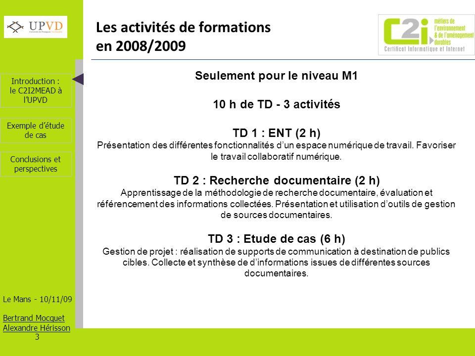 Introduction : le C2I2MEAD à lUPVD Le Mans - 10/11/09 Bertrand Mocquet Alexandre Hérisson 3 Exemple détude de cas Conclusions et perspectives Les activités de formations en 2008/2009 Seulement pour le niveau M1 10 h de TD - 3 activités TD 1 : ENT (2 h) Présentation des différentes fonctionnalités dun espace numérique de travail.