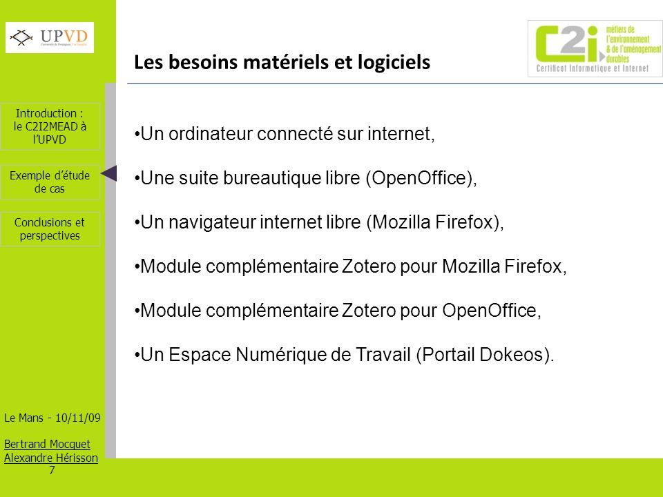 Introduction : le C2I2MEAD à lUPVD Le Mans - 10/11/09 Bertrand Mocquet Alexandre Hérisson 7 Exemple détude de cas Conclusions et perspectives Les besoins matériels et logiciels Un ordinateur connecté sur internet, Une suite bureautique libre (OpenOffice), Un navigateur internet libre (Mozilla Firefox), Module complémentaire Zotero pour Mozilla Firefox, Module complémentaire Zotero pour OpenOffice, Un Espace Numérique de Travail (Portail Dokeos).