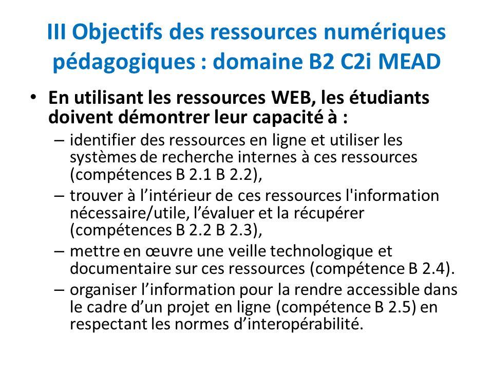 III Objectifs des ressources numériques pédagogiques : domaine B2 C2i MEAD En utilisant les ressources WEB, les étudiants doivent démontrer leur capacité à : – identifier des ressources en ligne et utiliser les systèmes de recherche internes à ces ressources (compétences B 2.1 B 2.2), – trouver à lintérieur de ces ressources l information nécessaire/utile, lévaluer et la récupérer (compétences B 2.2 B 2.3), – mettre en œuvre une veille technologique et documentaire sur ces ressources (compétence B 2.4).
