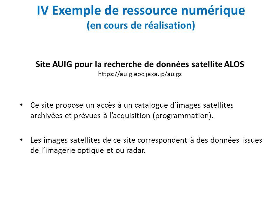 IV Exemple de ressource numérique (en cours de réalisation) Ce site propose un accès à un catalogue dimages satellites archivées et prévues à lacquisition (programmation).