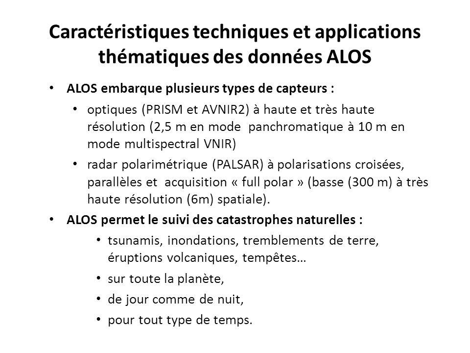 Caractéristiques techniques et applications thématiques des données ALOS ALOS embarque plusieurs types de capteurs : optiques (PRISM et AVNIR2) à haute et très haute résolution (2,5 m en mode panchromatique à 10 m en mode multispectral VNIR) radar polarimétrique (PALSAR) à polarisations croisées, parallèles et acquisition « full polar » (basse (300 m) à très haute résolution (6m) spatiale).