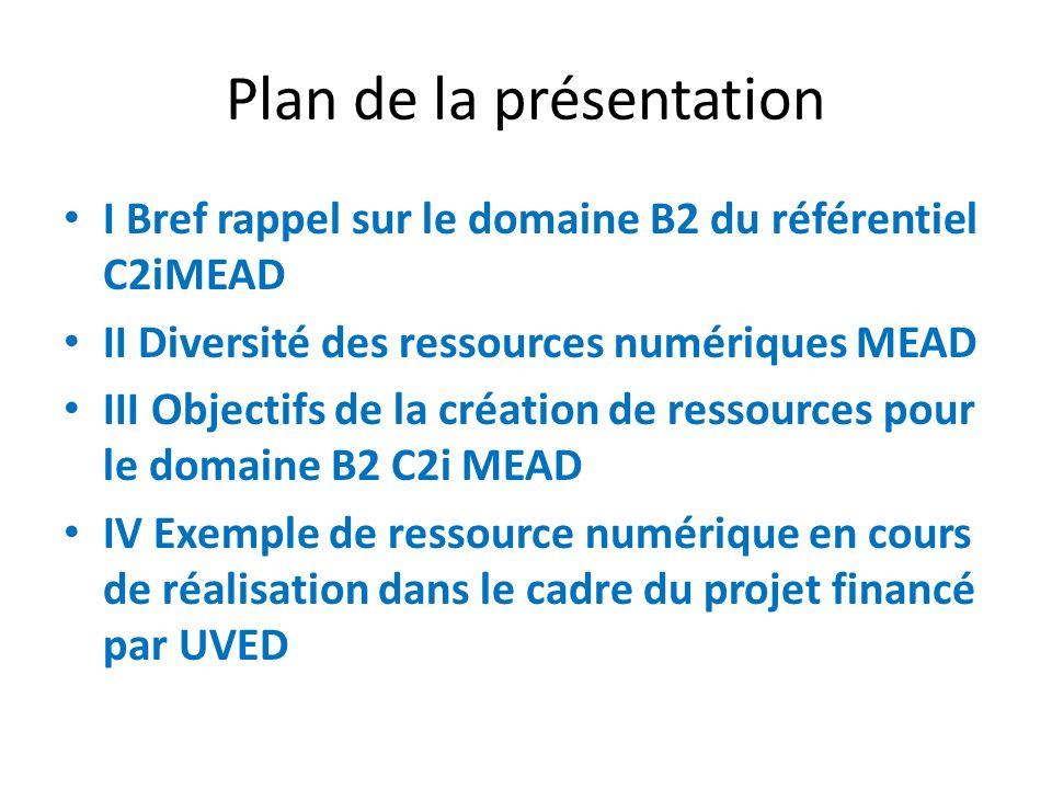 Plan de la présentation I Bref rappel sur le domaine B2 du référentiel C2iMEAD II Diversité des ressources numériques MEAD III Objectifs de la création de ressources pour le domaine B2 C2i MEAD IV Exemple de ressource numérique en cours de réalisation dans le cadre du projet financé par UVED