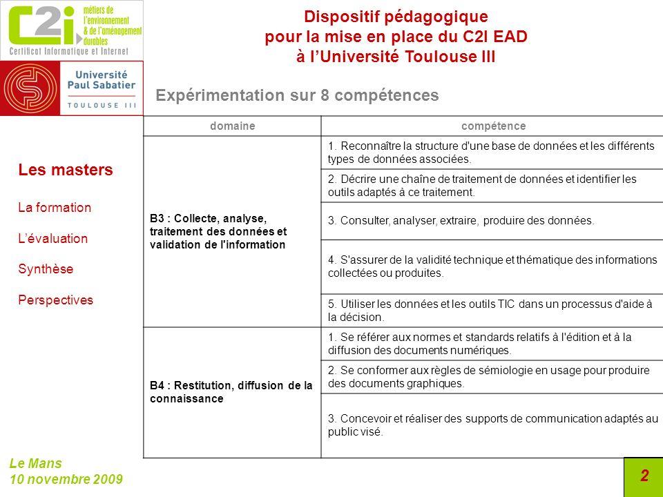 Dispositif pédagogique pour la mise en place du C2I EAD à lUniversité Toulouse III Le Mans 10 novembre 2009 13 Variabilité des résultats (sur 30 étudiants M2 GB) Compé- tence Rapports sci., EIE Sujets libres ProjetsExercice TP Examen (20) Stages B3.114 12 B3.2 B3.310 ; 20 12 B3.4 B3.5 B4.1 B4.26 2 B4.31830 Évaluation en binôme ou groupe> 10 >12 Les masters La formation Lévaluation Synthèse Perspectives