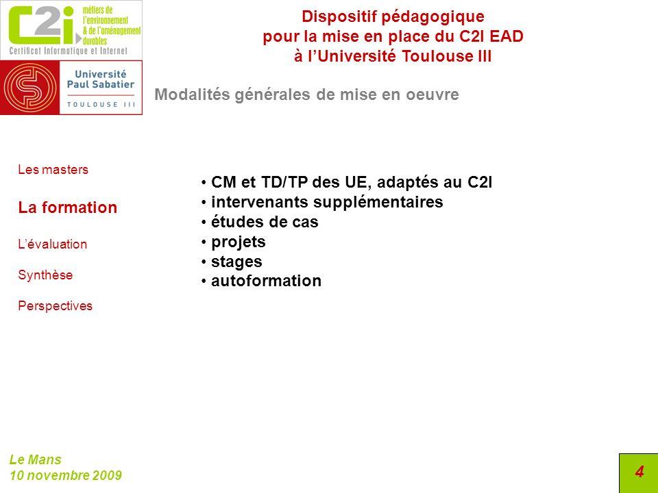 Dispositif pédagogique pour la mise en place du C2I EAD à lUniversité Toulouse III Le Mans 10 novembre 2009 15 Obstacles logistiques et pédagogiques Les masters La formation Lévaluation Synthèse Perspectives Travail en binômes ou en groupes Variabilité des résultats selon les conditions de lévaluation Convertir une évaluation quantitative (modules) en une évaluation binaire (C2I) Subjectivité (B4.3) et niveau dacceptabilité Besoin dun portfolio (personnalisation projets)