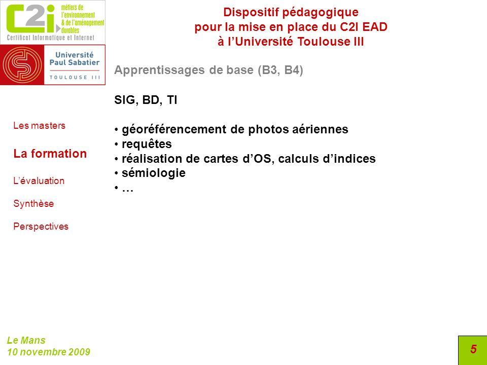 Dispositif pédagogique pour la mise en place du C2I EAD à lUniversité Toulouse III Le Mans 10 novembre 2009 5 Apprentissages de base (B3, B4) SIG, BD,