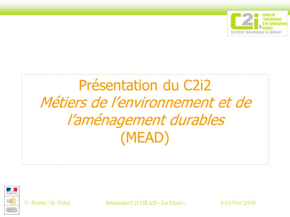 N. Postec / G. VidalSéminaire C2i MEAD – Le Mans –9-10 Nov 2009 Présentation du C2i2 Métiers de lenvironnement et de laménagement durables (MEAD)