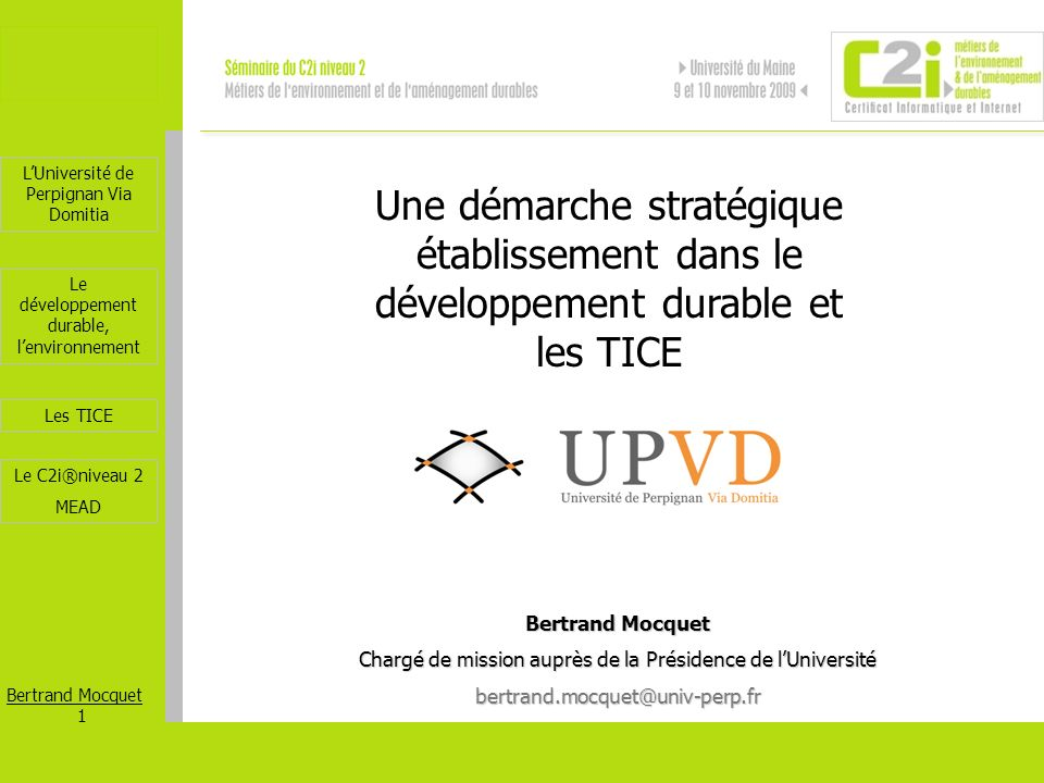 LUniversité de Perpignan Via Domitia Bertrand Mocquet 22 Les TICE Le développement durable, lenvironnement Le C2i®niveau 2 MEAD Merci pour votre attention http://c2i.univ-perp.fr