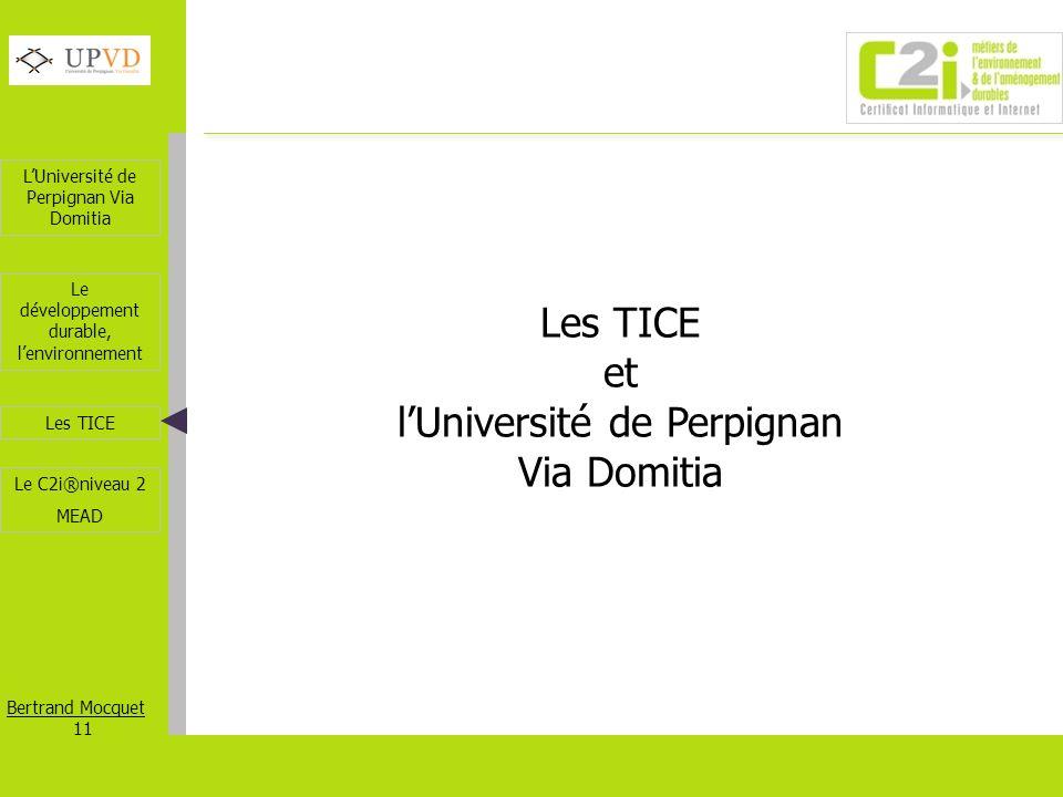 LUniversité de Perpignan Via Domitia Bertrand Mocquet 11 Les TICE Le développement durable, lenvironnement Le C2i®niveau 2 MEAD Les TICE et lUniversit