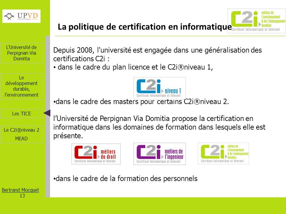 LUniversité de Perpignan Via Domitia Bertrand Mocquet 13 Les TICE Le développement durable, lenvironnement Le C2i®niveau 2 MEAD La politique de certif