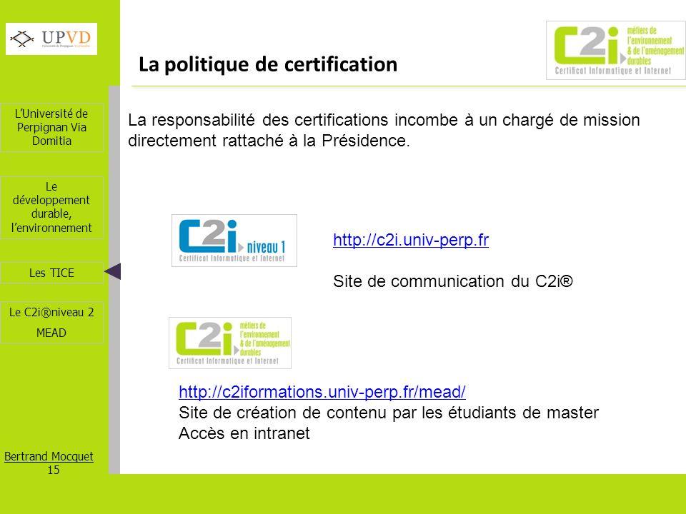 LUniversité de Perpignan Via Domitia Bertrand Mocquet 15 Les TICE Le développement durable, lenvironnement Le C2i®niveau 2 MEAD La politique de certif