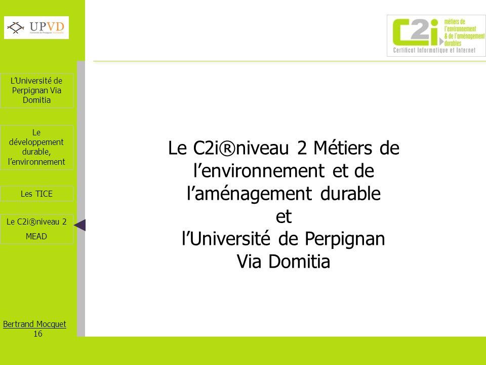 LUniversité de Perpignan Via Domitia Bertrand Mocquet 16 Les TICE Le développement durable, lenvironnement Le C2i®niveau 2 MEAD Le C2i®niveau 2 Métier